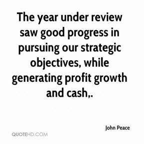 John Peace  - The year under review saw good progress in pursuing our strategic objectives, while generating profit growth and cash.