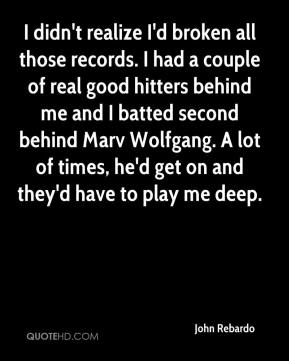 John Rebardo  - I didn't realize I'd broken all those records. I had a couple of real good hitters behind me and I batted second behind Marv Wolfgang. A lot of times, he'd get on and they'd have to play me deep.