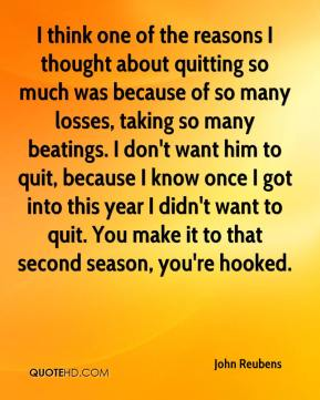John Reubens  - I think one of the reasons I thought about quitting so much was because of so many losses, taking so many beatings. I don't want him to quit, because I know once I got into this year I didn't want to quit. You make it to that second season, you're hooked.