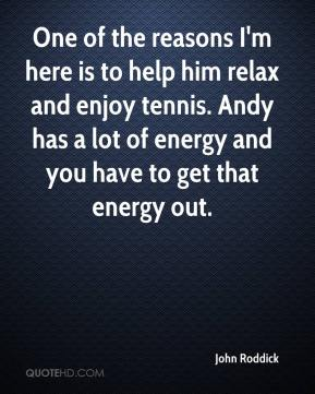 John Roddick  - One of the reasons I'm here is to help him relax and enjoy tennis. Andy has a lot of energy and you have to get that energy out.