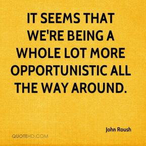 John Roush  - It seems that we're being a whole lot more opportunistic all the way around.