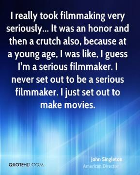John Singleton - I really took filmmaking very seriously... It was an honor and then a crutch also, because at a young age, I was like, I guess I'm a serious filmmaker. I never set out to be a serious filmmaker. I just set out to make movies.
