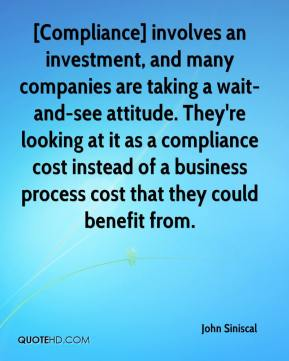 John Siniscal  - [Compliance] involves an investment, and many companies are taking a wait-and-see attitude. They're looking at it as a compliance cost instead of a business process cost that they could benefit from.