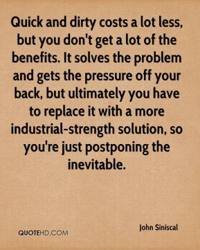 John Siniscal  - Quick and dirty costs a lot less, but you don't get a lot of the benefits. It solves the problem and gets the pressure off your back, but ultimately you have to replace it with a more industrial-strength solution, so you're just postponing the inevitable.