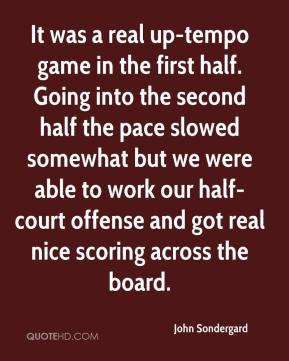 John Sondergard  - It was a real up-tempo game in the first half. Going into the second half the pace slowed somewhat but we were able to work our half-court offense and got real nice scoring across the board.
