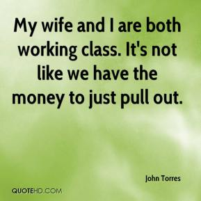 John Torres  - My wife and I are both working class. It's not like we have the money to just pull out.