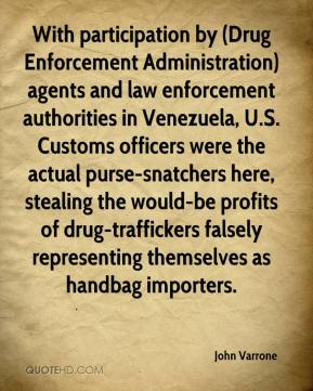 John Varrone  - With participation by (Drug Enforcement Administration) agents and law enforcement authorities in Venezuela, U.S. Customs officers were the actual purse-snatchers here, stealing the would-be profits of drug-traffickers falsely representing themselves as handbag importers.