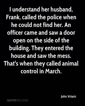 John Vrtaric  - I understand her husband, Frank, called the police when he could not find her. An officer came and saw a door open on the side of the building. They entered the house and saw the mess. That's when they called animal control in March.