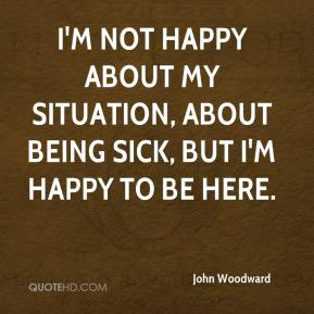 I'm not happy about my situation, about being sick, but I'm happy to be here.