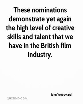 John Woodward  - These nominations demonstrate yet again the high level of creative skills and talent that we have in the British film industry.