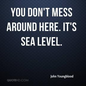 John Youngblood  - You don't mess around here. It's sea level.
