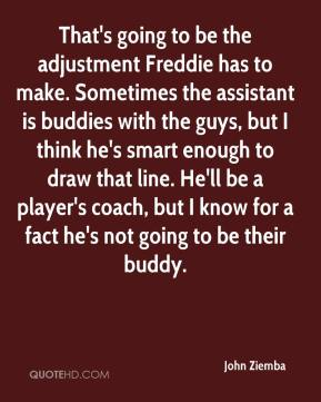 That's going to be the adjustment Freddie has to make. Sometimes the assistant is buddies with the guys, but I think he's smart enough to draw that line. He'll be a player's coach, but I know for a fact he's not going to be their buddy.
