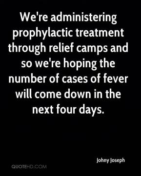 Johny Joseph  - We're administering prophylactic treatment through relief camps and so we're hoping the number of cases of fever will come down in the next four days.