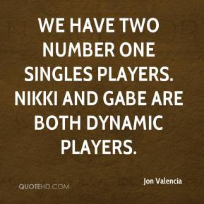 Jon Valencia  - We have two number one singles players. Nikki and Gabe are both dynamic players.