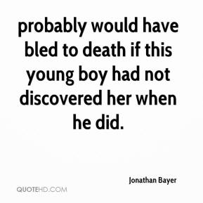 Jonathan Bayer  - probably would have bled to death if this young boy had not discovered her when he did.