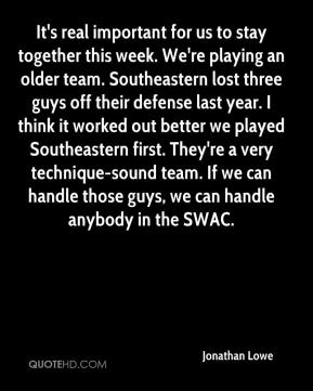 Jonathan Lowe  - It's real important for us to stay together this week. We're playing an older team. Southeastern lost three guys off their defense last year. I think it worked out better we played Southeastern first. They're a very technique-sound team. If we can handle those guys, we can handle anybody in the SWAC.