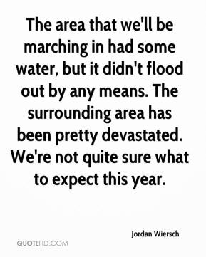 Jordan Wiersch  - The area that we'll be marching in had some water, but it didn't flood out by any means. The surrounding area has been pretty devastated. We're not quite sure what to expect this year.