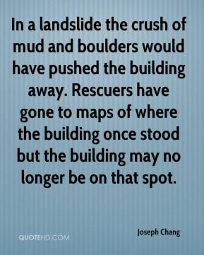 Joseph Chang  - In a landslide the crush of mud and boulders would have pushed the building away. Rescuers have gone to maps of where the building once stood but the building may no longer be on that spot.