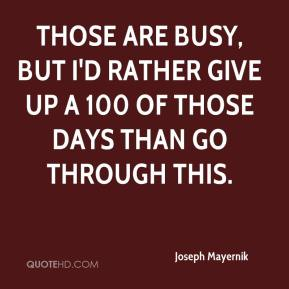 Joseph Mayernik  - Those are busy, but I'd rather give up a 100 of those days than go through this.