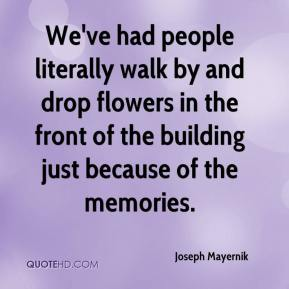 Joseph Mayernik  - We've had people literally walk by and drop flowers in the front of the building just because of the memories.