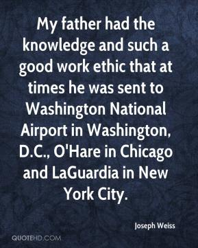Joseph Weiss  - My father had the knowledge and such a good work ethic that at times he was sent to Washington National Airport in Washington, D.C., O'Hare in Chicago and LaGuardia in New York City.