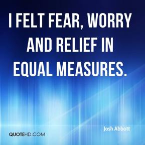 Josh Abbott  - I felt fear, worry and relief in equal measures.