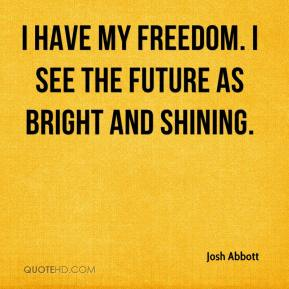 Josh Abbott  - I have my freedom. I see the future as bright and shining.