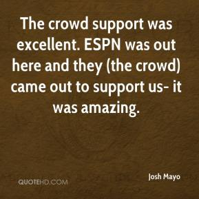 Josh Mayo  - The crowd support was excellent. ESPN was out here and they (the crowd) came out to support us- it was amazing.