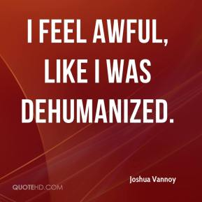 Joshua Vannoy  - I feel awful, like I was dehumanized.