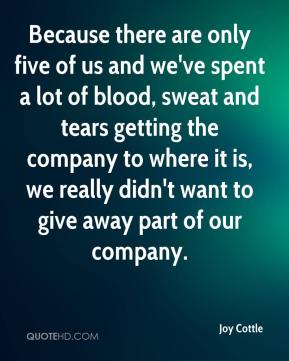 Joy Cottle  - Because there are only five of us and we've spent a lot of blood, sweat and tears getting the company to where it is, we really didn't want to give away part of our company.
