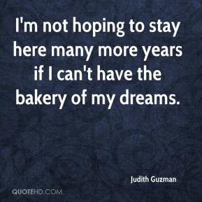 Judith Guzman  - I'm not hoping to stay here many more years if I can't have the bakery of my dreams.