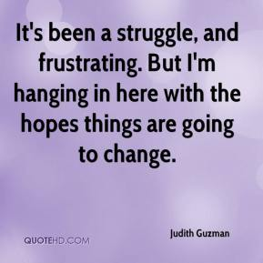 Judith Guzman  - It's been a struggle, and frustrating. But I'm hanging in here with the hopes things are going to change.