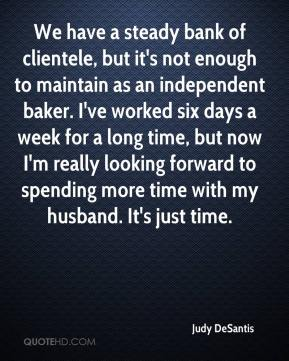 Judy DeSantis  - We have a steady bank of clientele, but it's not enough to maintain as an independent baker. I've worked six days a week for a long time, but now I'm really looking forward to spending more time with my husband. It's just time.