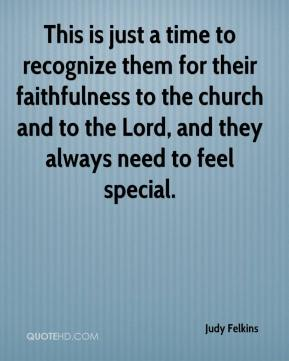 Judy Felkins  - This is just a time to recognize them for their faithfulness to the church and to the Lord, and they always need to feel special.