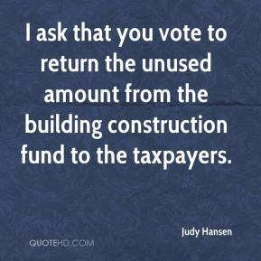 Judy Hansen  - I ask that you vote to return the unused amount from the building construction fund to the taxpayers.