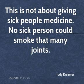 Judy Kreamer  - This is not about giving sick people medicine. No sick person could smoke that many joints.
