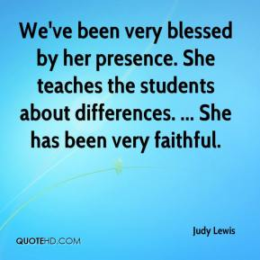Judy Lewis  - We've been very blessed by her presence. She teaches the students about differences. ... She has been very faithful.