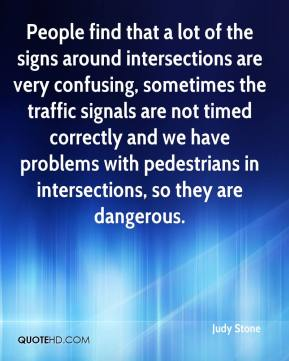 Judy Stone  - People find that a lot of the signs around intersections are very confusing, sometimes the traffic signals are not timed correctly and we have problems with pedestrians in intersections, so they are dangerous.