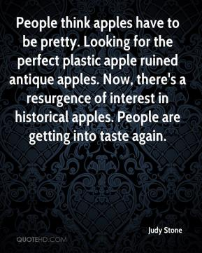 Judy Stone  - People think apples have to be pretty. Looking for the perfect plastic apple ruined antique apples. Now, there's a resurgence of interest in historical apples. People are getting into taste again.