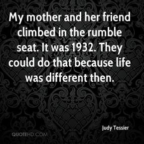 Judy Tessier  - My mother and her friend climbed in the rumble seat. It was 1932. They could do that because life was different then.