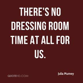 Julia Murney  - There's no dressing room time at all for us.