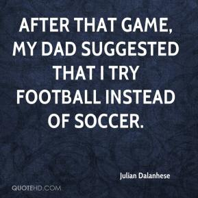 Julian Dalanhese  - After that game, my dad suggested that I try football instead of soccer.