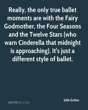 Julie Guttas  - Really, the only true ballet moments are with the Fairy Godmother, the Four Seasons and the Twelve Stars (who warn Cinderella that midnight is approaching). It's just a different style of ballet.