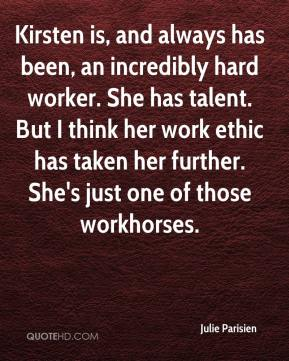 Julie Parisien  - Kirsten is, and always has been, an incredibly hard worker. She has talent. But I think her work ethic has taken her further. She's just one of those workhorses.