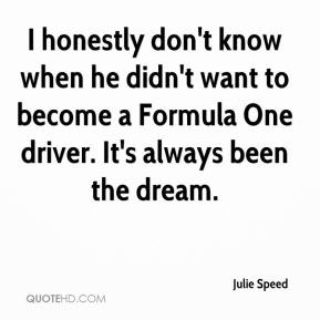 Julie Speed  - I honestly don't know when he didn't want to become a Formula One driver. It's always been the dream.