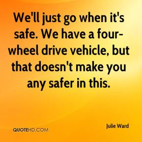 Julie Ward  - We'll just go when it's safe. We have a four-wheel drive vehicle, but that doesn't make you any safer in this.