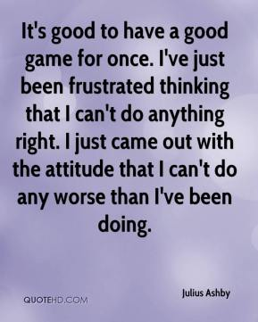 Julius Ashby  - It's good to have a good game for once. I've just been frustrated thinking that I can't do anything right. I just came out with the attitude that I can't do any worse than I've been doing.