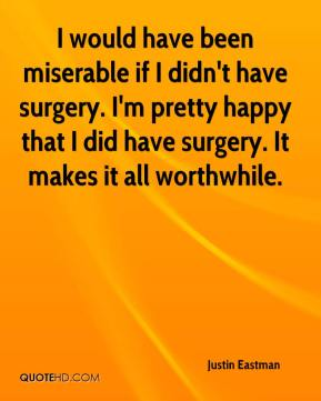 Justin Eastman  - I would have been miserable if I didn't have surgery. I'm pretty happy that I did have surgery. It makes it all worthwhile.