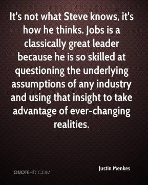 Justin Menkes  - It's not what Steve knows, it's how he thinks. Jobs is a classically great leader because he is so skilled at questioning the underlying assumptions of any industry and using that insight to take advantage of ever-changing realities.