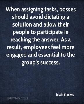 Justin Menkes  - When assigning tasks, bosses should avoid dictating a solution and allow their people to participate in reaching the answer. As a result, employees feel more engaged and essential to the group's success.